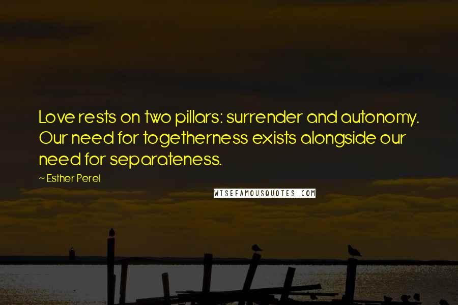 Esther Perel quotes: Love rests on two pillars: surrender and autonomy. Our need for togetherness exists alongside our need for separateness.