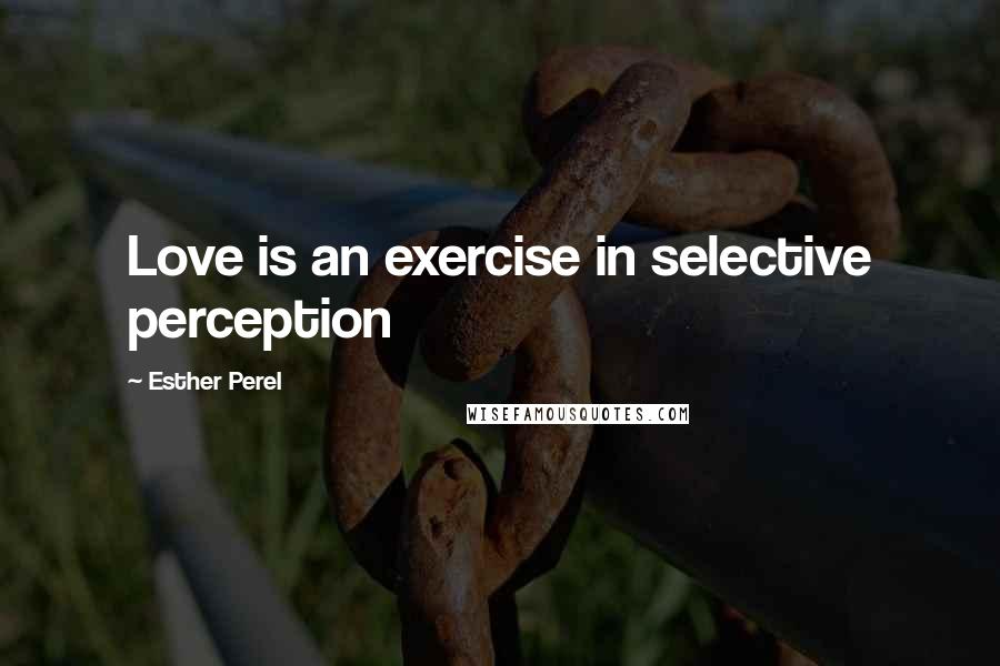 Esther Perel quotes: Love is an exercise in selective perception