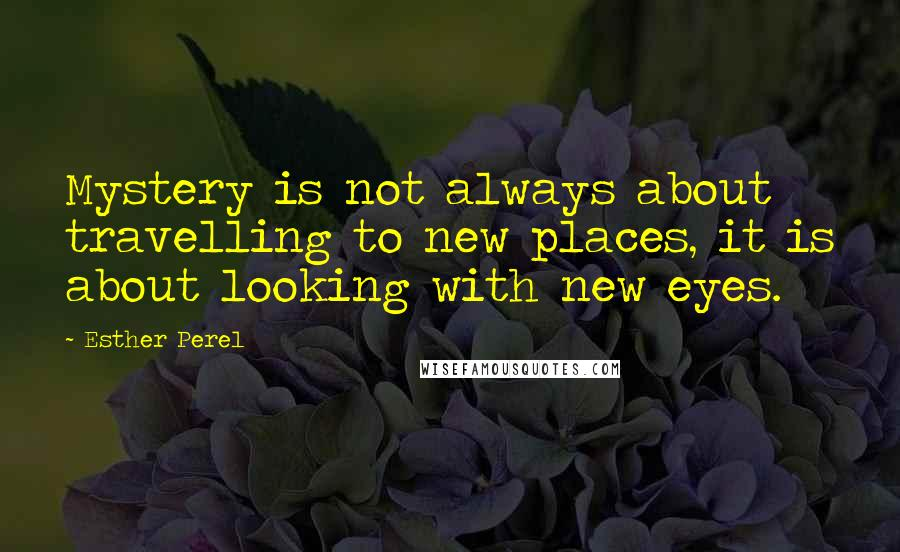 Esther Perel quotes: Mystery is not always about travelling to new places, it is about looking with new eyes.