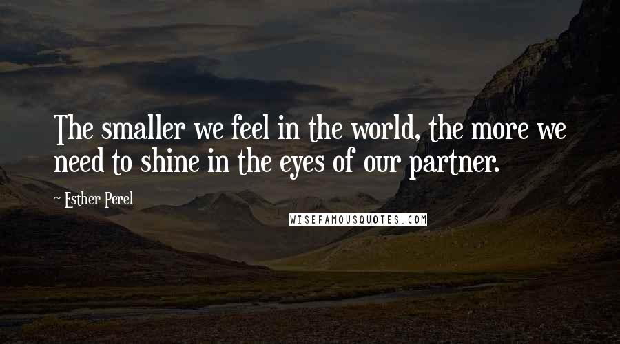 Esther Perel quotes: The smaller we feel in the world, the more we need to shine in the eyes of our partner.