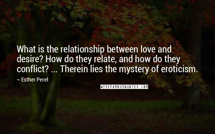 Esther Perel quotes: What is the relationship between love and desire? How do they relate, and how do they conflict? ... Therein lies the mystery of eroticism.