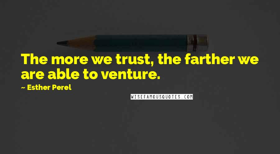 Esther Perel quotes: The more we trust, the farther we are able to venture.