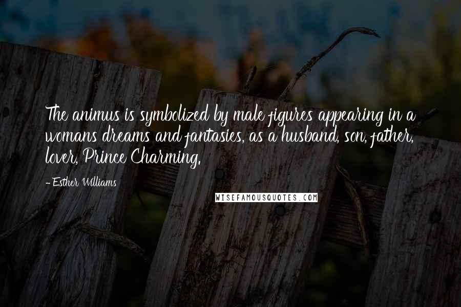 Esther Williams quotes: The animus is symbolized by male figures appearing in a womans dreams and fantasies, as a husband, son, father, lover, Prince Charming.
