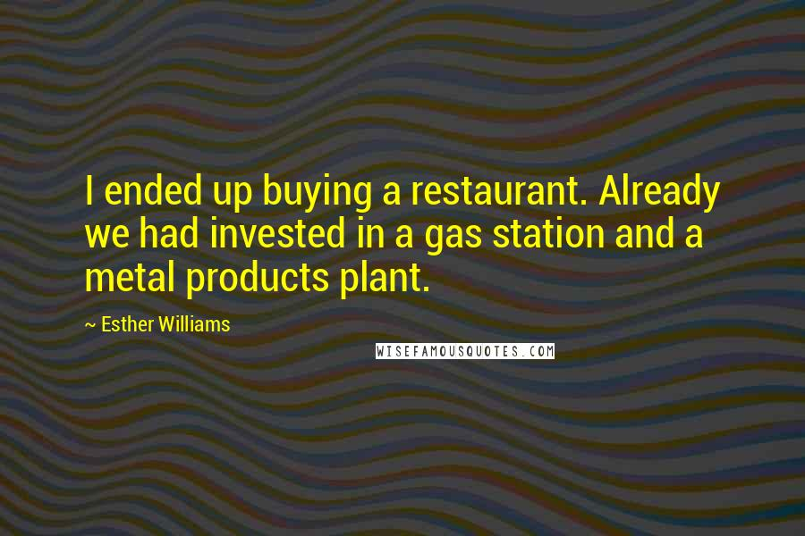 Esther Williams quotes: I ended up buying a restaurant. Already we had invested in a gas station and a metal products plant.