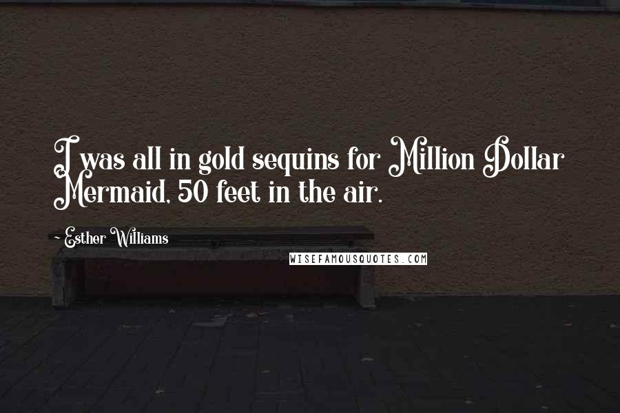 Esther Williams quotes: I was all in gold sequins for Million Dollar Mermaid, 50 feet in the air.
