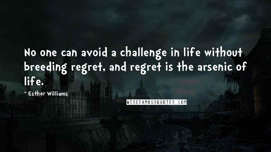 Esther Williams quotes: No one can avoid a challenge in life without breeding regret, and regret is the arsenic of life.