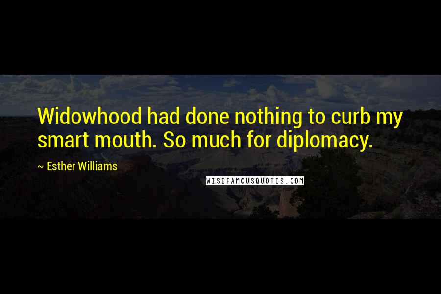 Esther Williams quotes: Widowhood had done nothing to curb my smart mouth. So much for diplomacy.