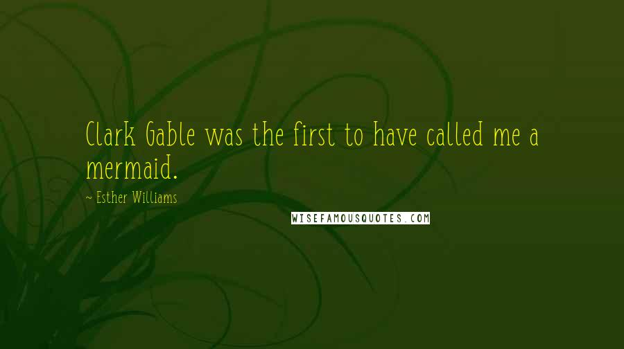 Esther Williams quotes: Clark Gable was the first to have called me a mermaid.