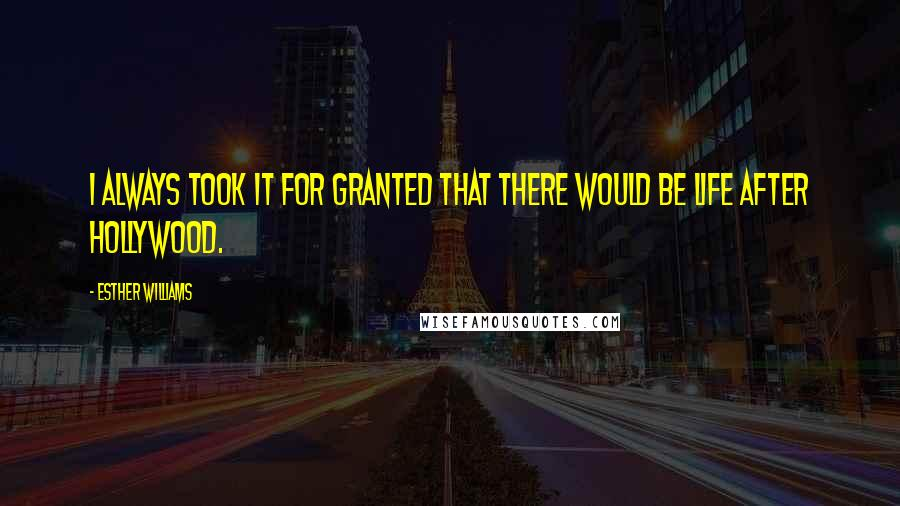 Esther Williams quotes: I always took it for granted that there would be life after Hollywood.