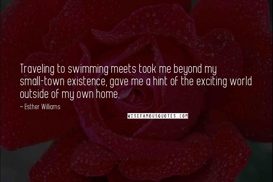 Esther Williams quotes: Traveling to swimming meets took me beyond my small-town existence, gave me a hint of the exciting world outside of my own home.