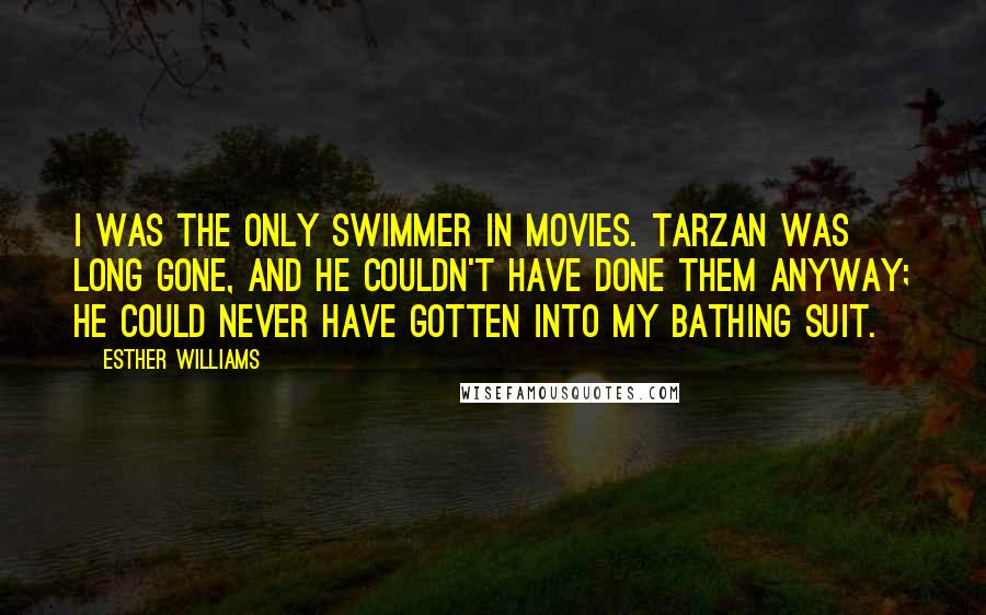 Esther Williams quotes: I was the only swimmer in movies. Tarzan was long gone, and he couldn't have done them anyway; he could never have gotten into my bathing suit.