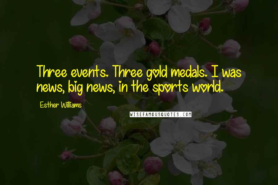 Esther Williams quotes: Three events. Three gold medals. I was news, big news, in the sports world.