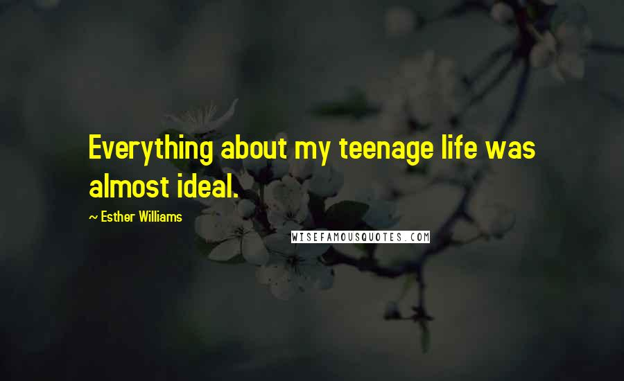 Esther Williams quotes: Everything about my teenage life was almost ideal.