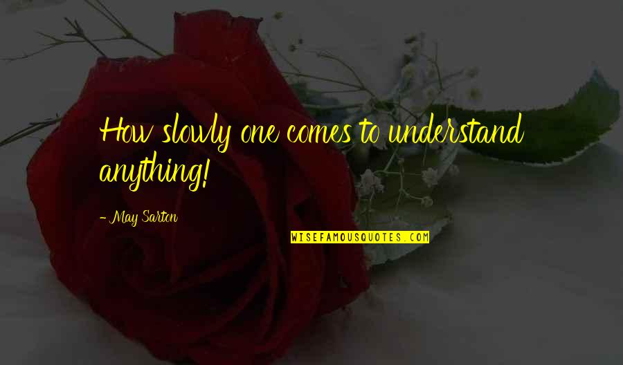 Estilhaar Quotes By May Sarton: How slowly one comes to understand anything!