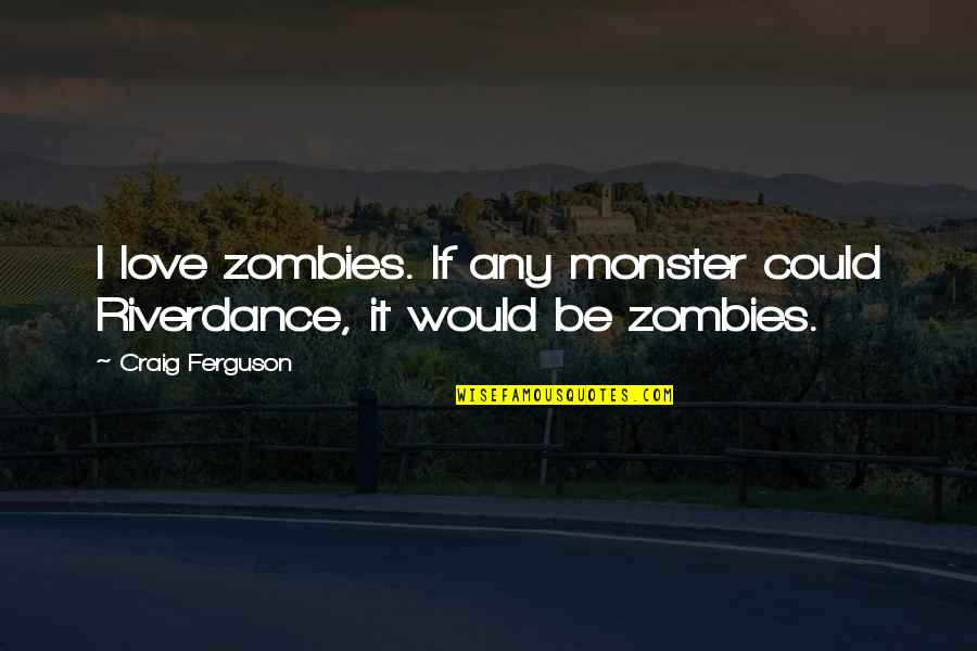 Estudyante Blues Quotes By Craig Ferguson: I love zombies. If any monster could Riverdance,