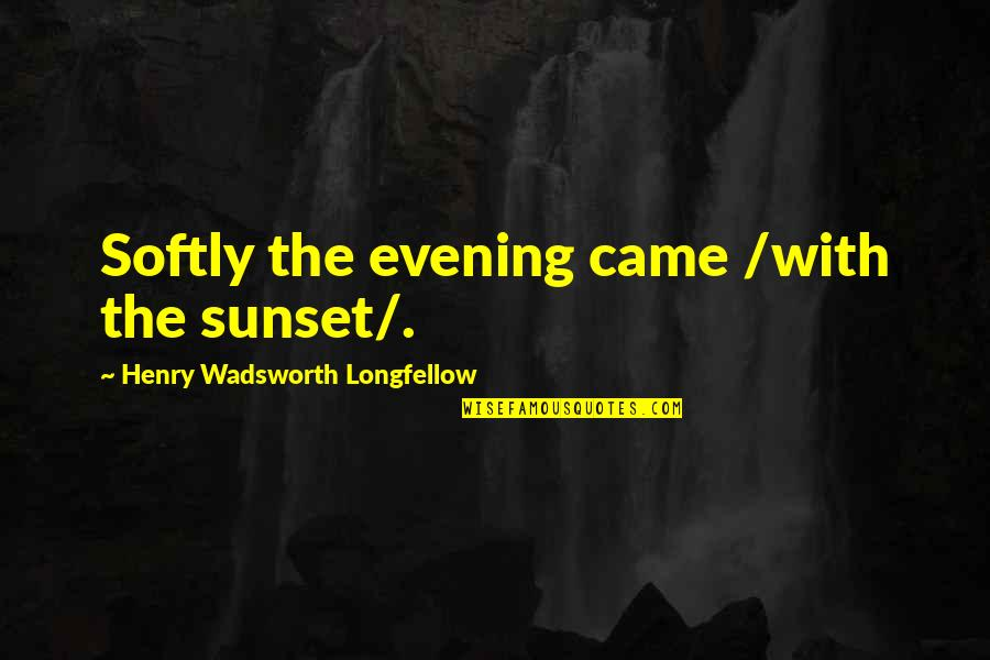 Estupido Quotes By Henry Wadsworth Longfellow: Softly the evening came /with the sunset/.