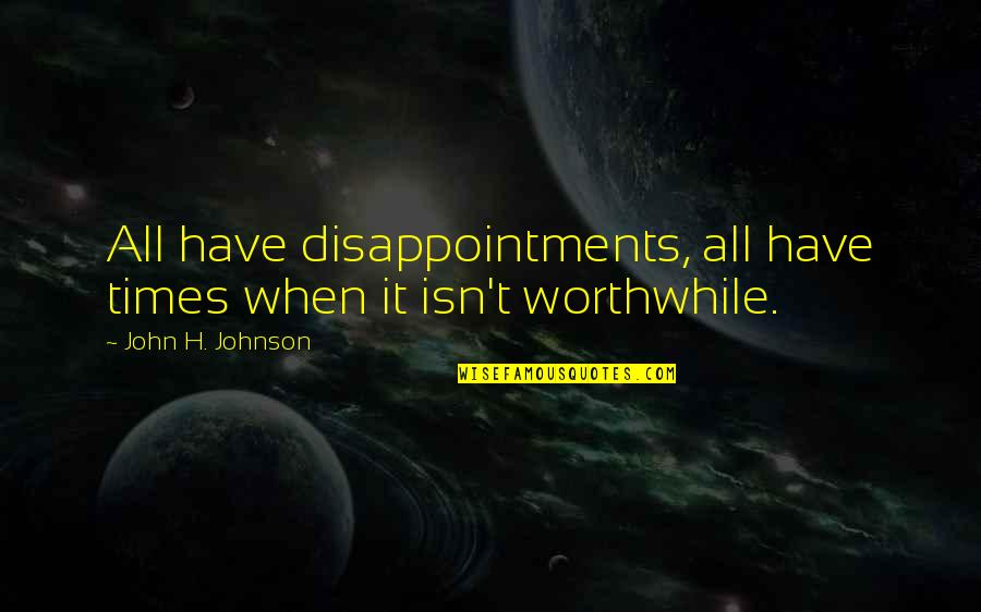 Estupido Quotes By John H. Johnson: All have disappointments, all have times when it