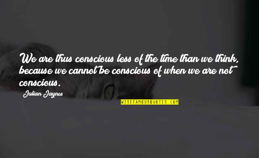 Et Jaynes Quotes By Julian Jaynes: We are thus conscious less of the time