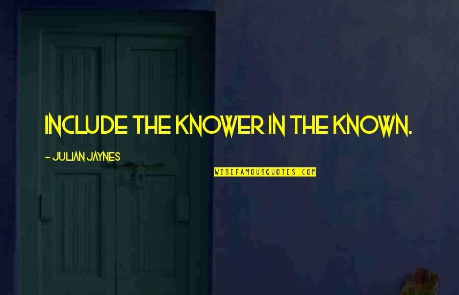 Et Jaynes Quotes By Julian Jaynes: Include the knower in the known.