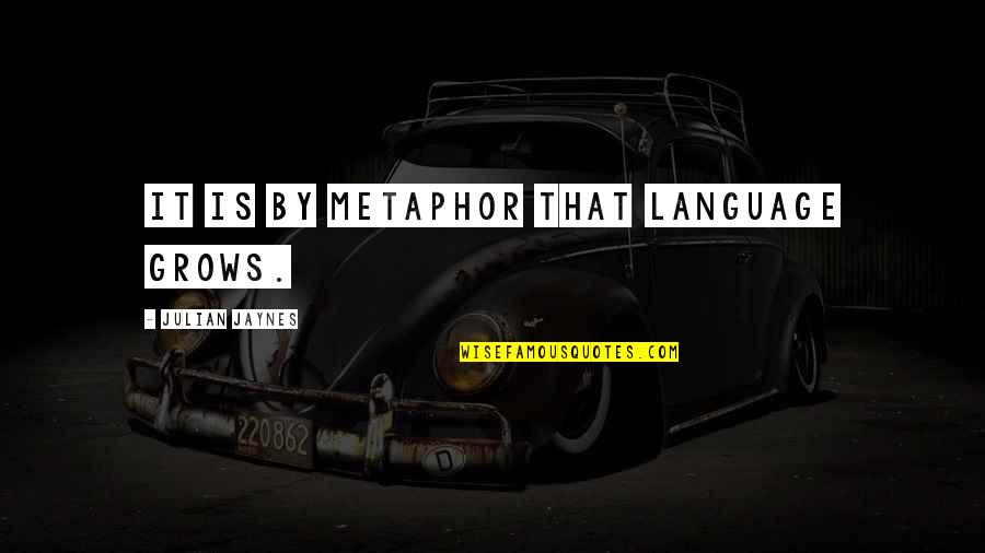 Et Jaynes Quotes By Julian Jaynes: It is by metaphor that language grows.