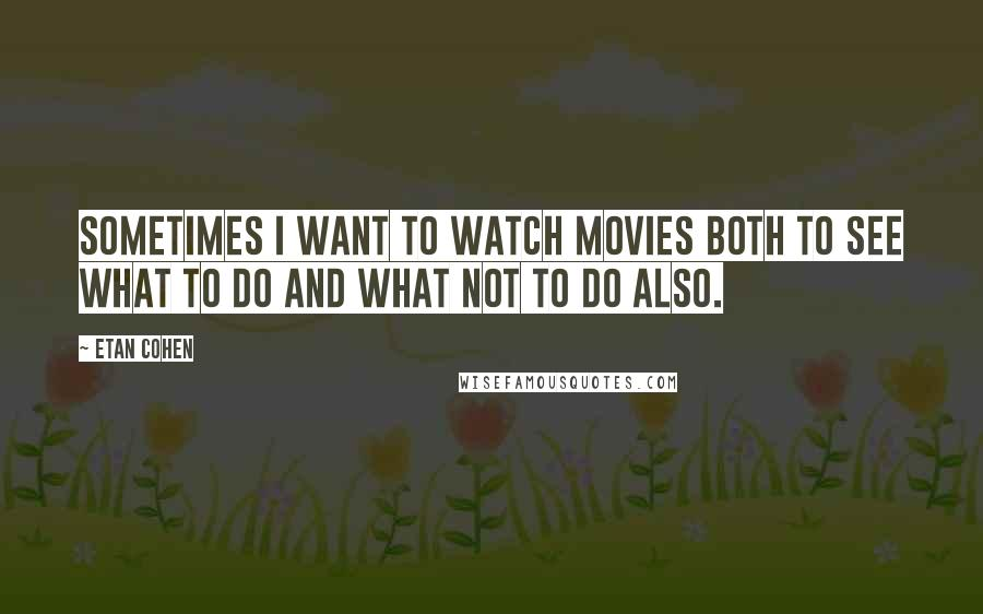 Etan Cohen quotes: Sometimes I want to watch movies both to see what to do and what not to do also.