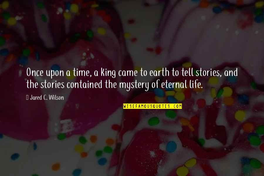 Eternal Life Bible Quotes By Jared C. Wilson: Once upon a time, a king came to
