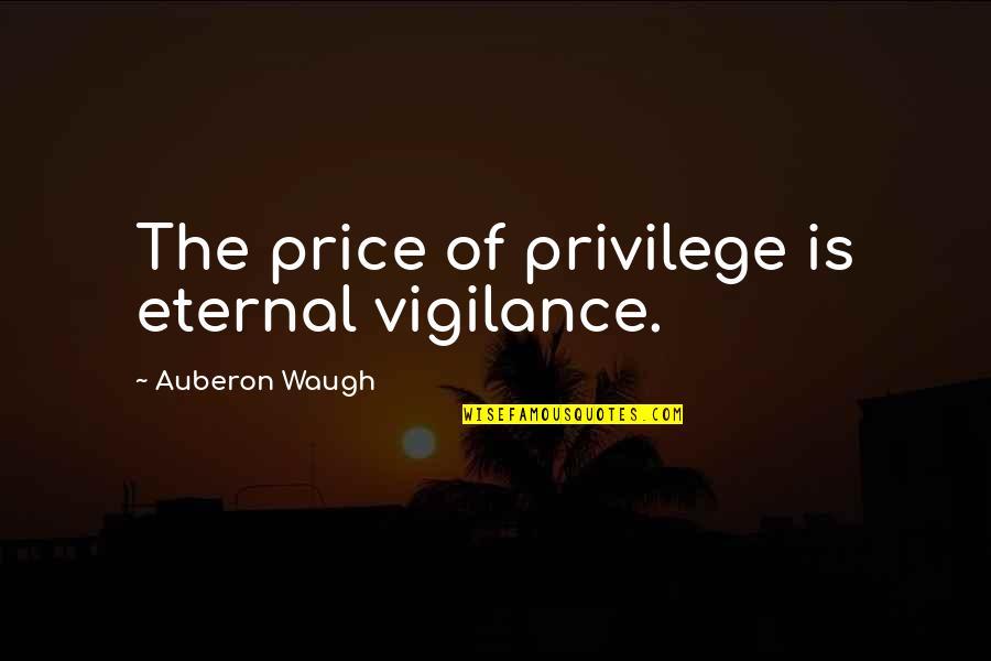 Eternal Vigilance Quotes By Auberon Waugh: The price of privilege is eternal vigilance.