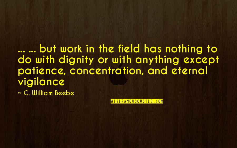 Eternal Vigilance Quotes By C. William Beebe: ... ... but work in the field has
