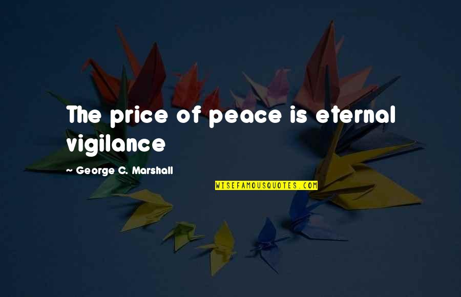 Eternal Vigilance Quotes By George C. Marshall: The price of peace is eternal vigilance
