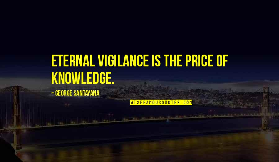 Eternal Vigilance Quotes By George Santayana: Eternal vigilance is the price of knowledge.