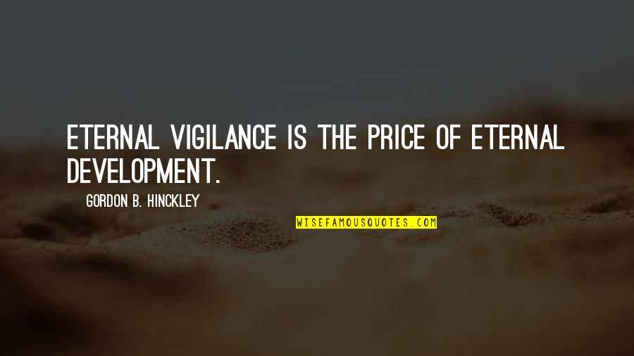 Eternal Vigilance Quotes By Gordon B. Hinckley: Eternal vigilance is the price of eternal development.