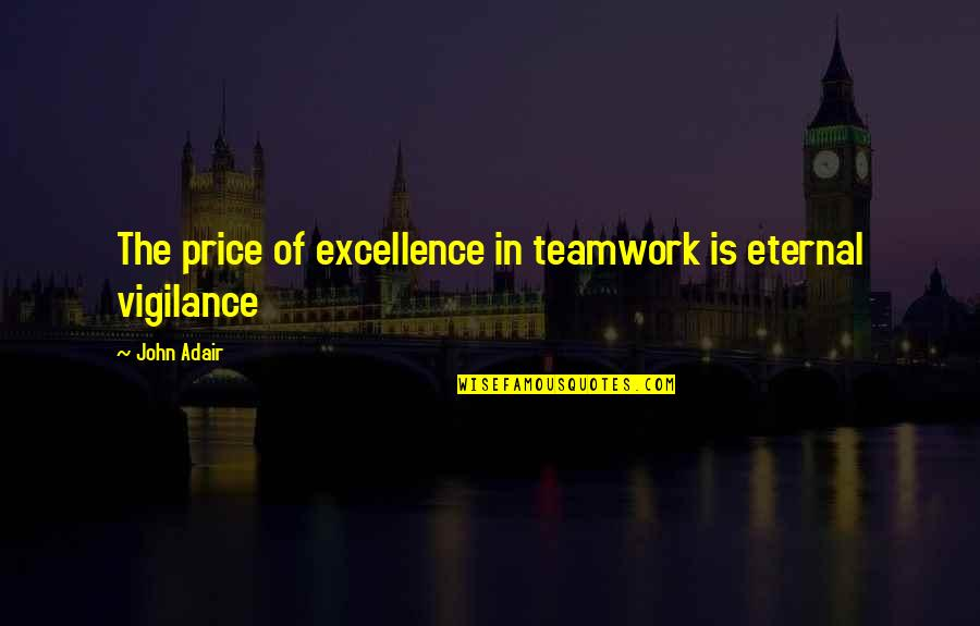 Eternal Vigilance Quotes By John Adair: The price of excellence in teamwork is eternal