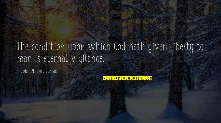Eternal Vigilance Quotes By John Philpot Curran: The condition upon which God hath given liberty