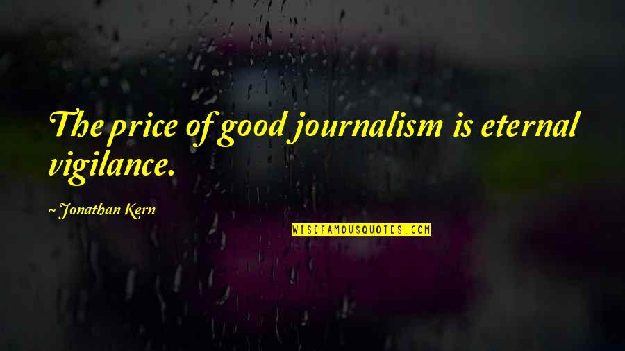 Eternal Vigilance Quotes By Jonathan Kern: The price of good journalism is eternal vigilance.