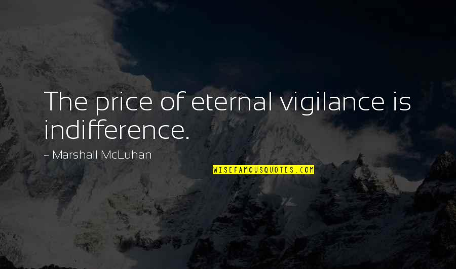 Eternal Vigilance Quotes By Marshall McLuhan: The price of eternal vigilance is indifference.