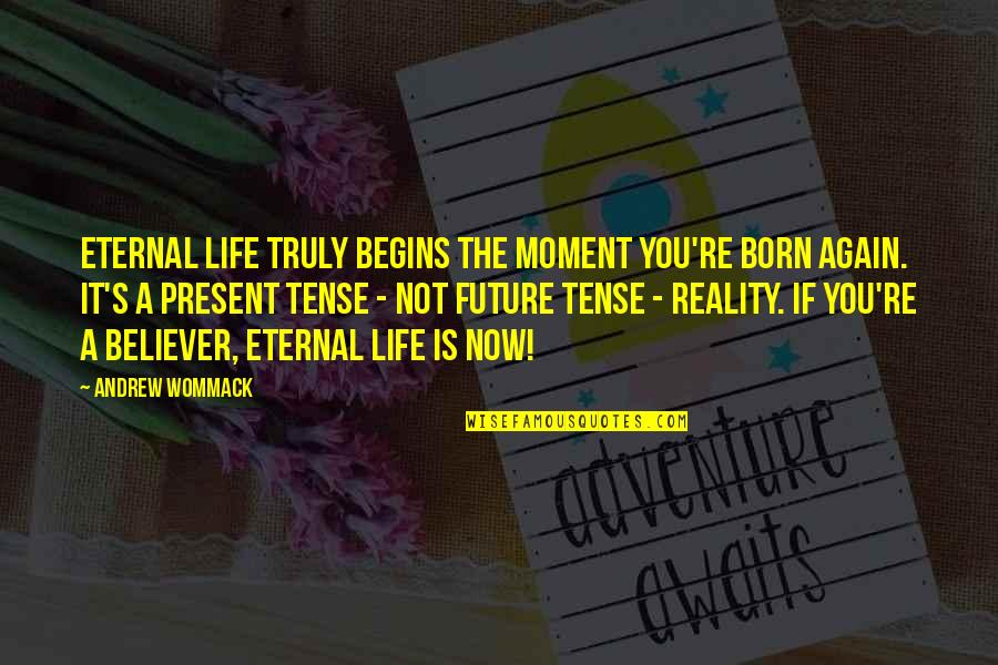 Eternal's Quotes By Andrew Wommack: Eternal life truly begins the moment you're born