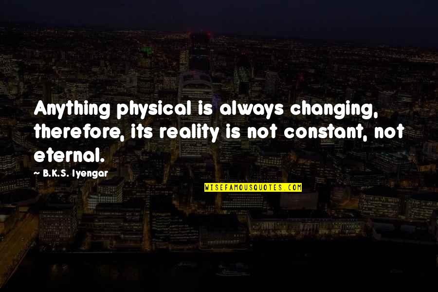 Eternal's Quotes By B.K.S. Iyengar: Anything physical is always changing, therefore, its reality