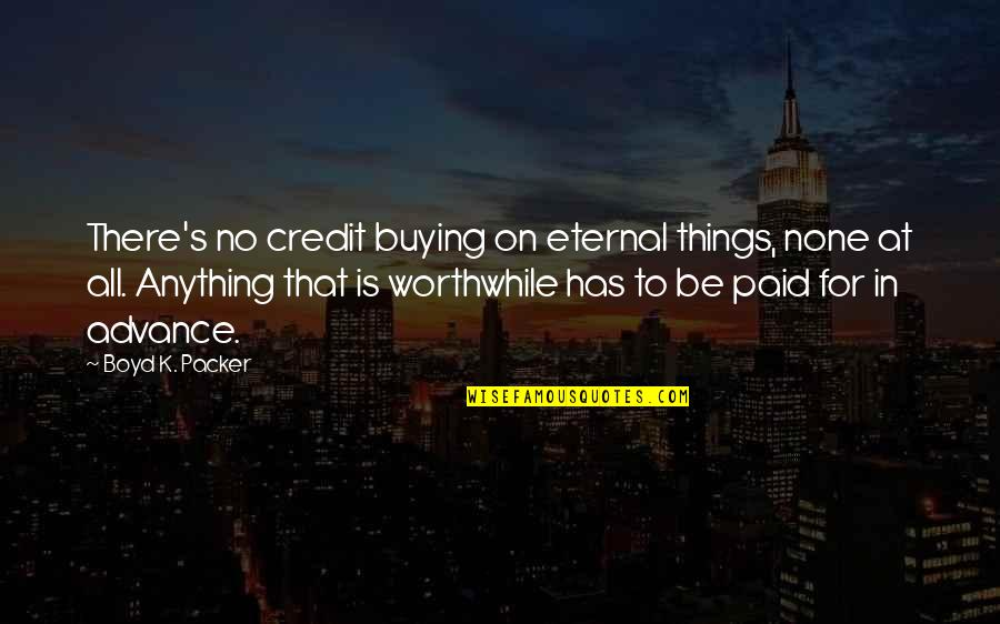 Eternal's Quotes By Boyd K. Packer: There's no credit buying on eternal things, none