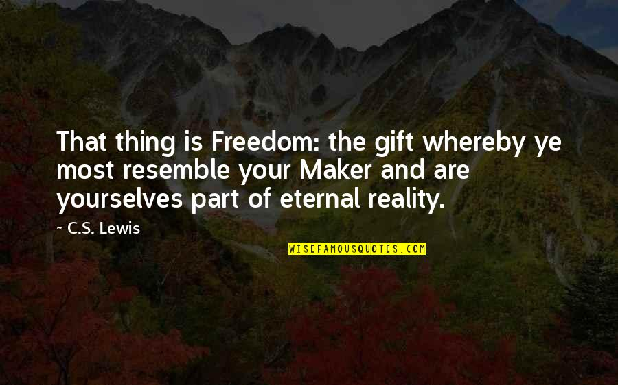 Eternal's Quotes By C.S. Lewis: That thing is Freedom: the gift whereby ye