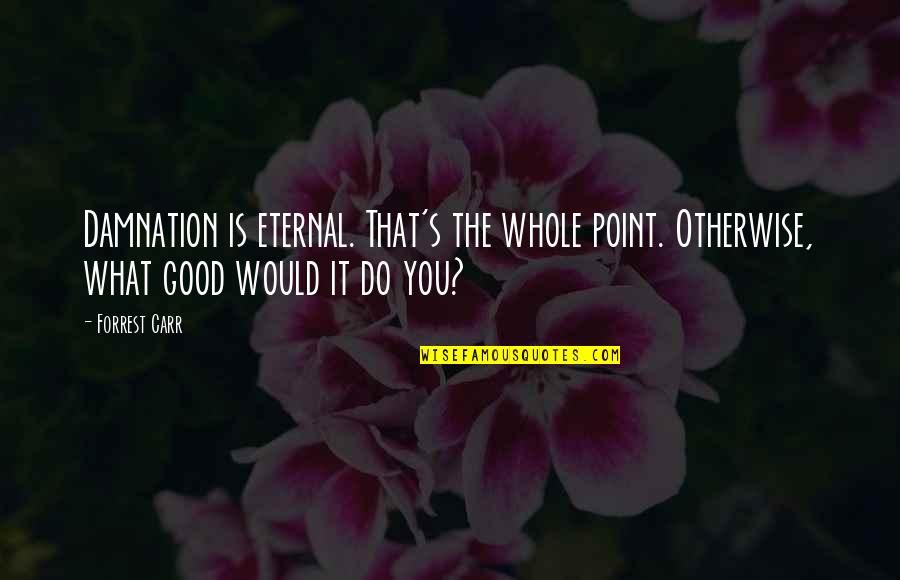 Eternal's Quotes By Forrest Carr: Damnation is eternal. That's the whole point. Otherwise,