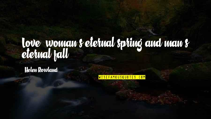 Eternal's Quotes By Helen Rowland: Love: woman's eternal spring and man's eternal fall.