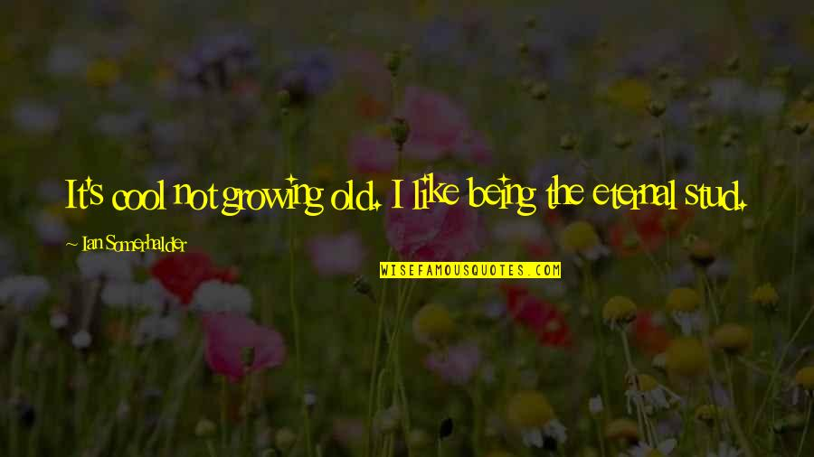 Eternal's Quotes By Ian Somerhalder: It's cool not growing old. I like being