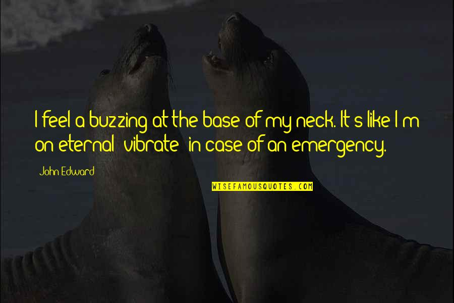 Eternal's Quotes By John Edward: I feel a buzzing at the base of
