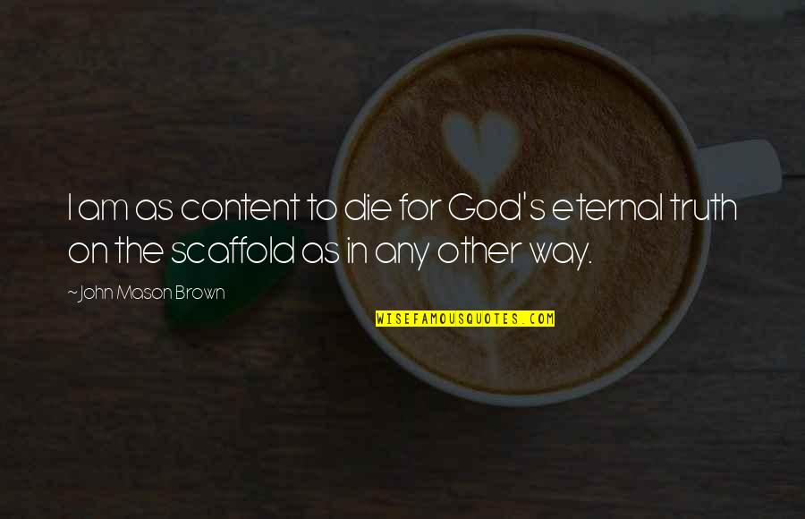 Eternal's Quotes By John Mason Brown: I am as content to die for God's