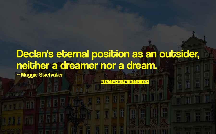 Eternal's Quotes By Maggie Stiefvater: Declan's eternal position as an outsider, neither a