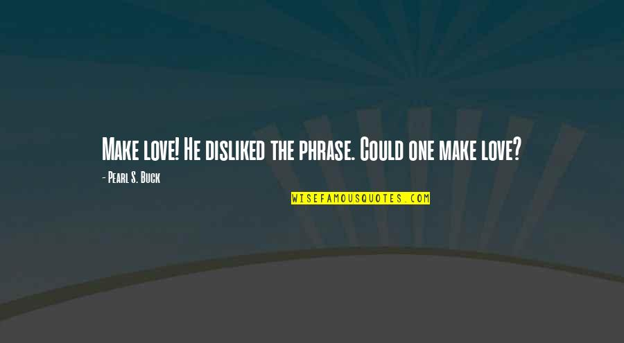 Eternal's Quotes By Pearl S. Buck: Make love! He disliked the phrase. Could one