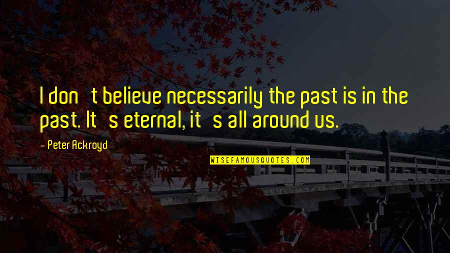 Eternal's Quotes By Peter Ackroyd: I don't believe necessarily the past is in