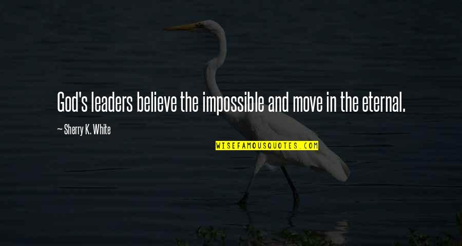 Eternal's Quotes By Sherry K. White: God's leaders believe the impossible and move in