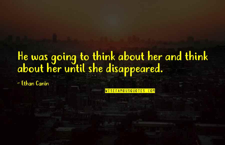 Ethan Canin Quotes By Ethan Canin: He was going to think about her and