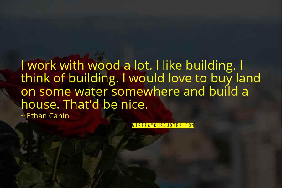 Ethan Canin Quotes By Ethan Canin: I work with wood a lot. I like